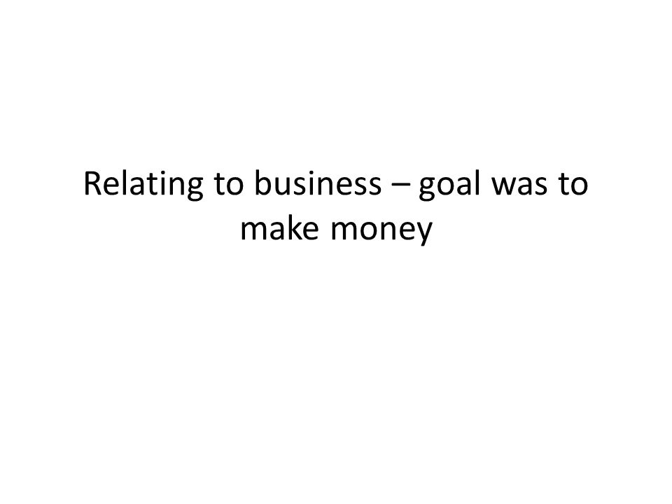 Relating to business – goal was to make money