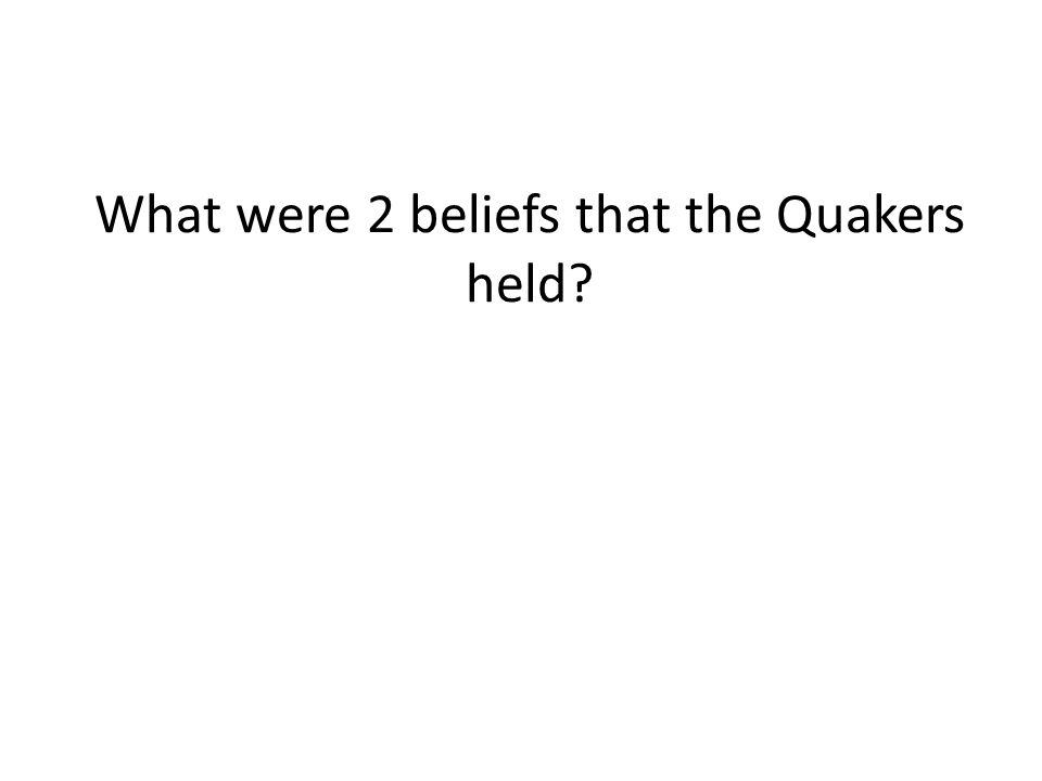 What were 2 beliefs that the Quakers held