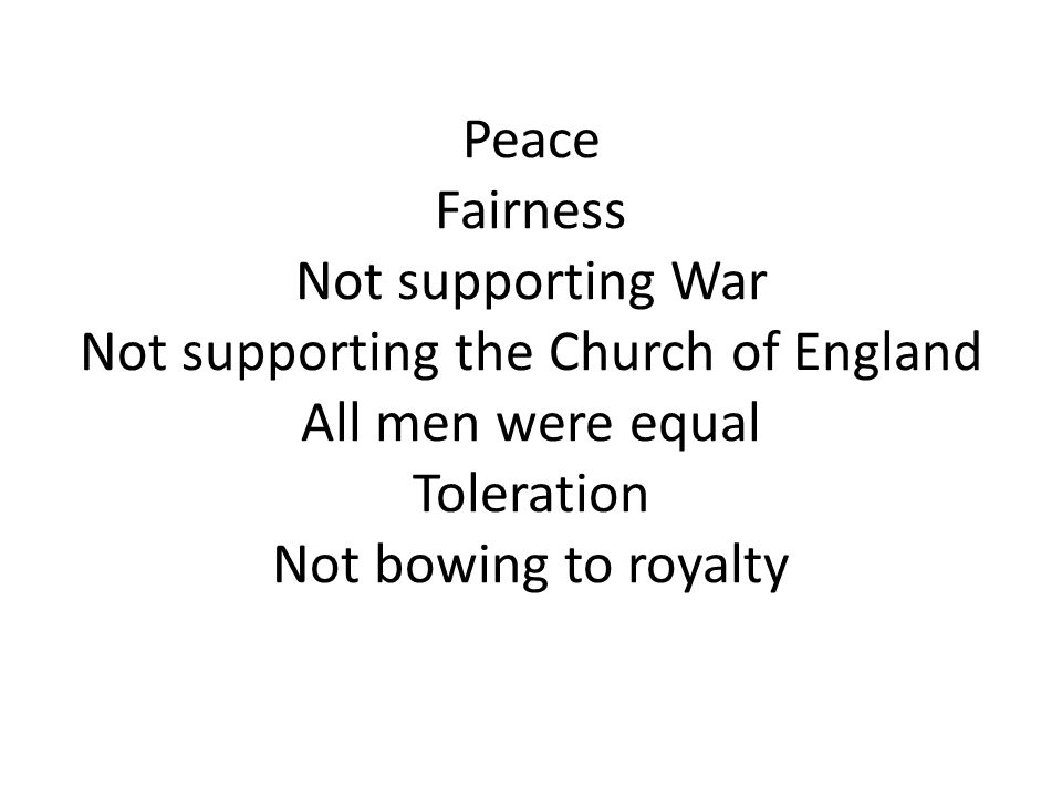 Peace Fairness Not supporting War Not supporting the Church of England All men were equal Toleration Not bowing to royalty