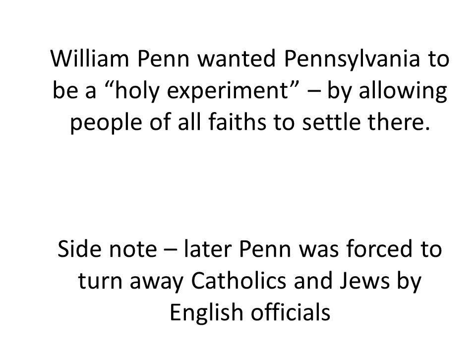 William Penn wanted Pennsylvania to be a holy experiment – by allowing people of all faiths to settle there.