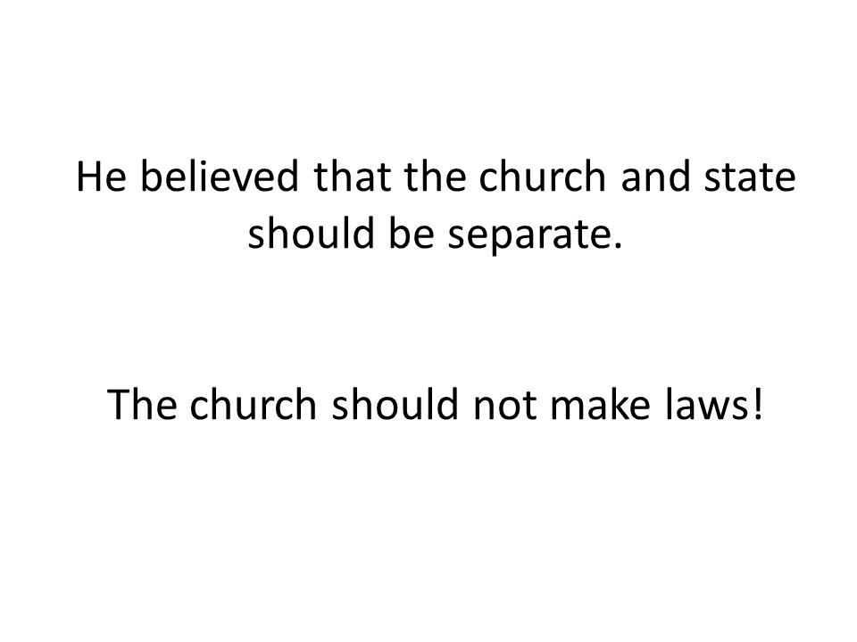 He believed that the church and state should be separate. The church should not make laws!