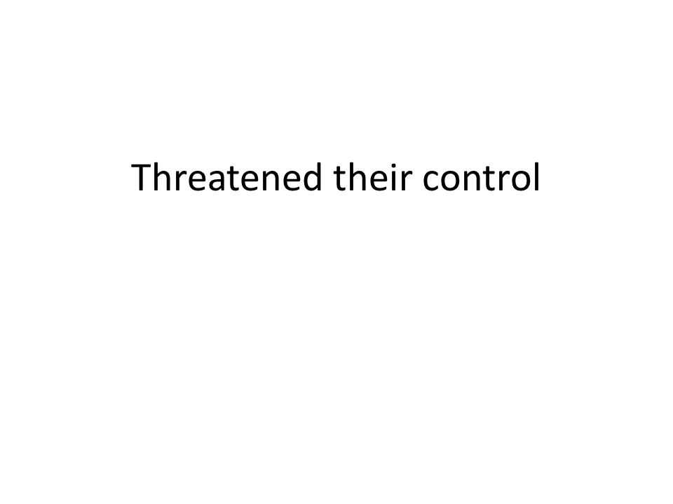 Threatened their control