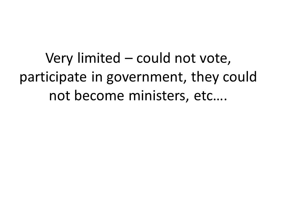 Very limited – could not vote, participate in government, they could not become ministers, etc….