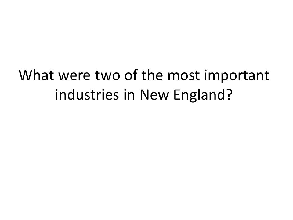 What were two of the most important industries in New England