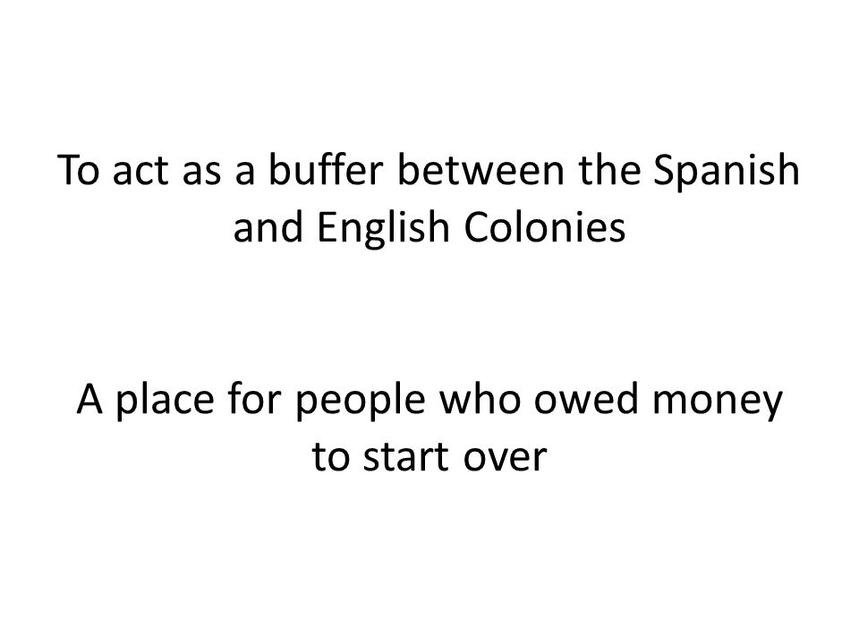 To act as a buffer between the Spanish and English Colonies A place for people who owed money to start over