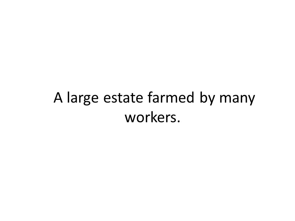 A large estate farmed by many workers.