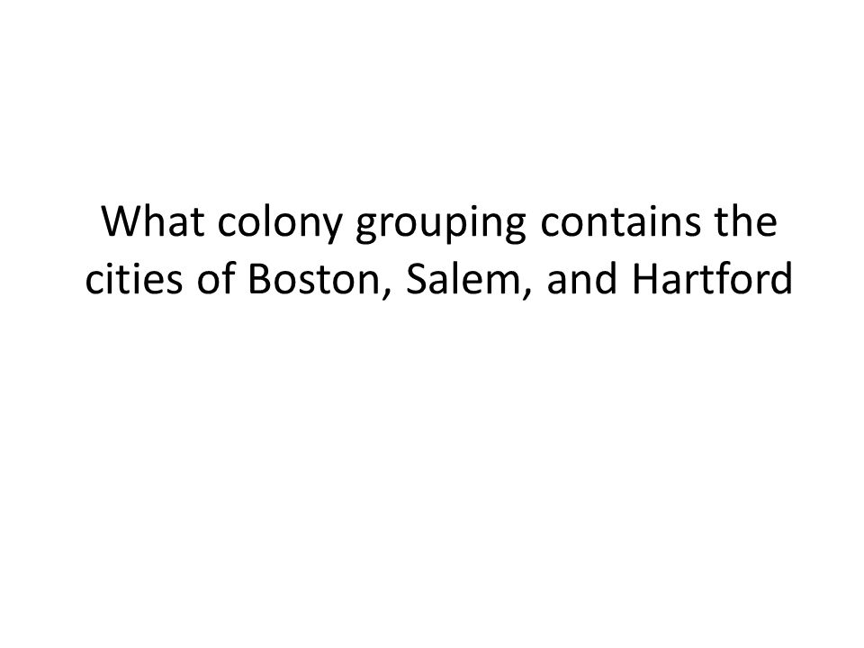 What colony grouping contains the cities of Boston, Salem, and Hartford