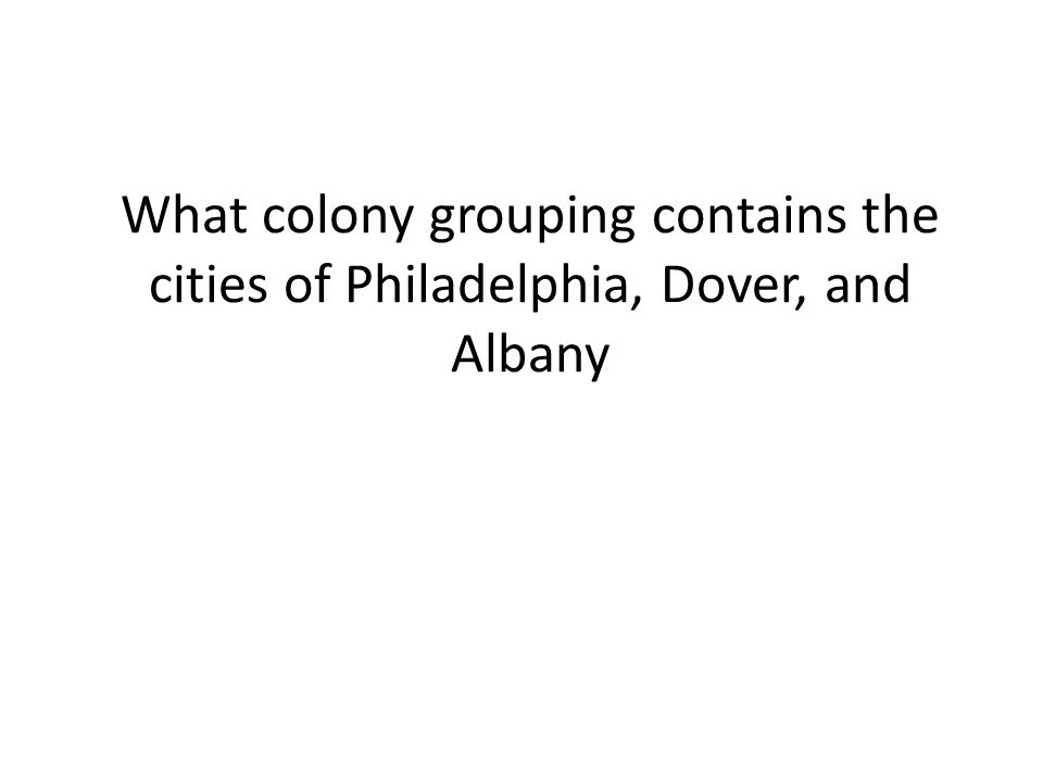 What colony grouping contains the cities of Philadelphia, Dover, and Albany