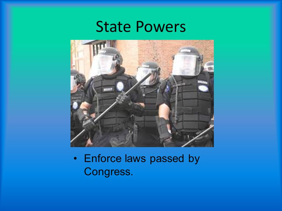 State Powers Enforce laws passed by Congress.