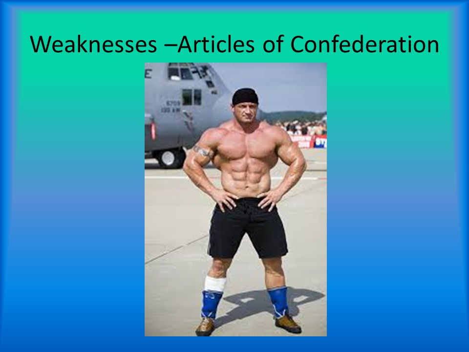 Weaknesses –Articles of Confederation