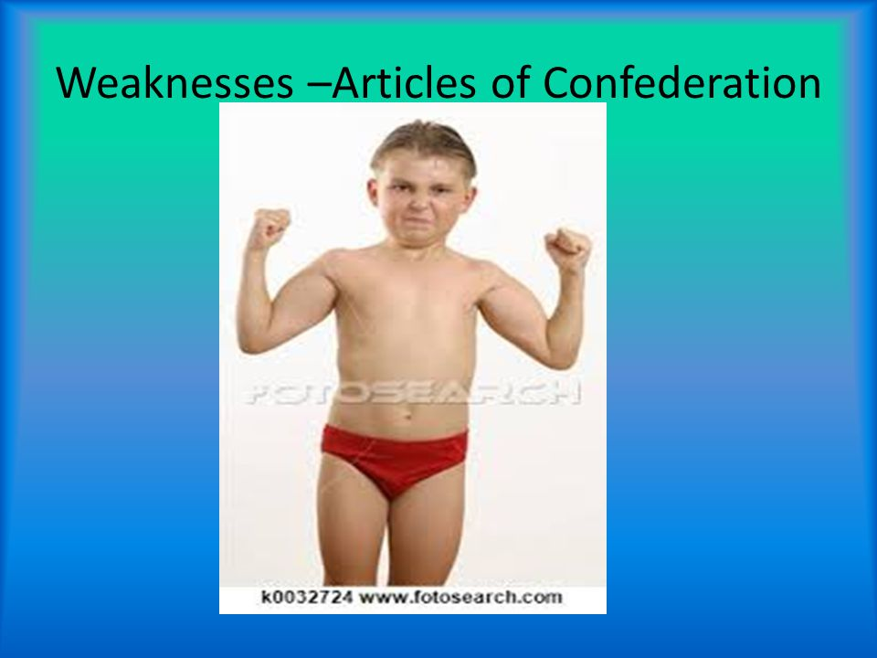 Weaknesses –Articles of Confederation Required 9 out of 13 states to pass laws.