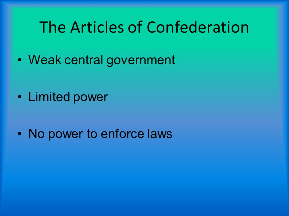 The Articles of Confederation Weak central government Limited power No power to enforce laws