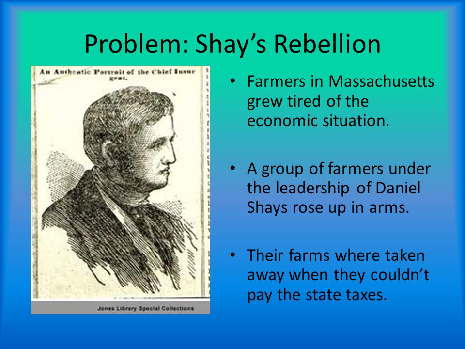 Problem: Shay's Rebellion Farmers in Massachusetts grew tired of the economic situation.