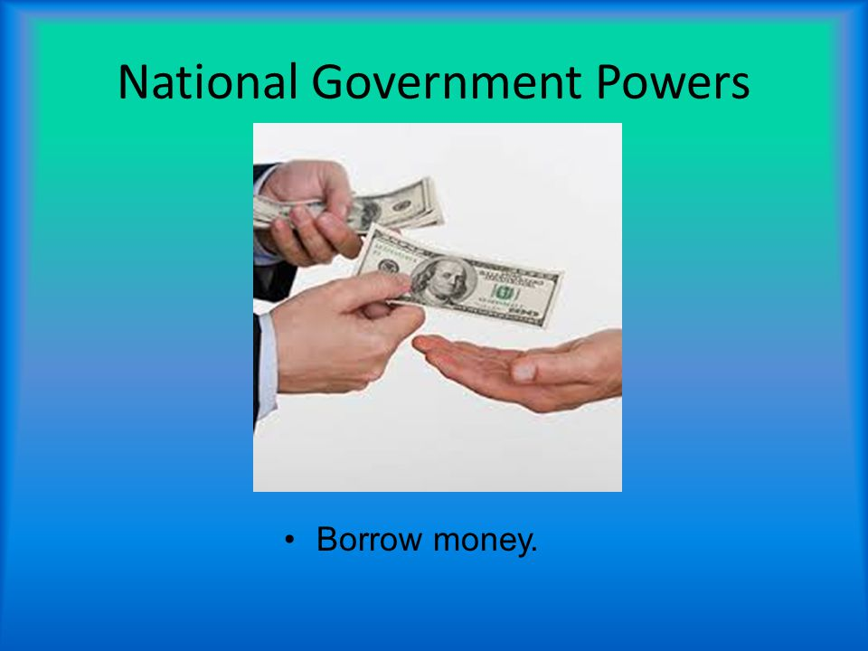National Government Powers Borrow money.