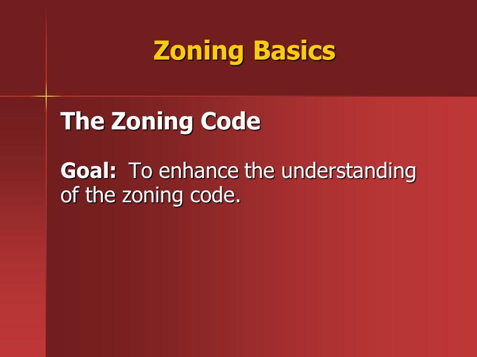 Zoning Basics The Zoning Code Goal: To enhance the