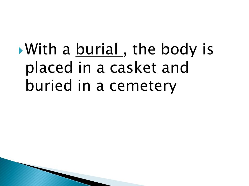  With a burial, the body is placed in a casket and buried in a cemetery