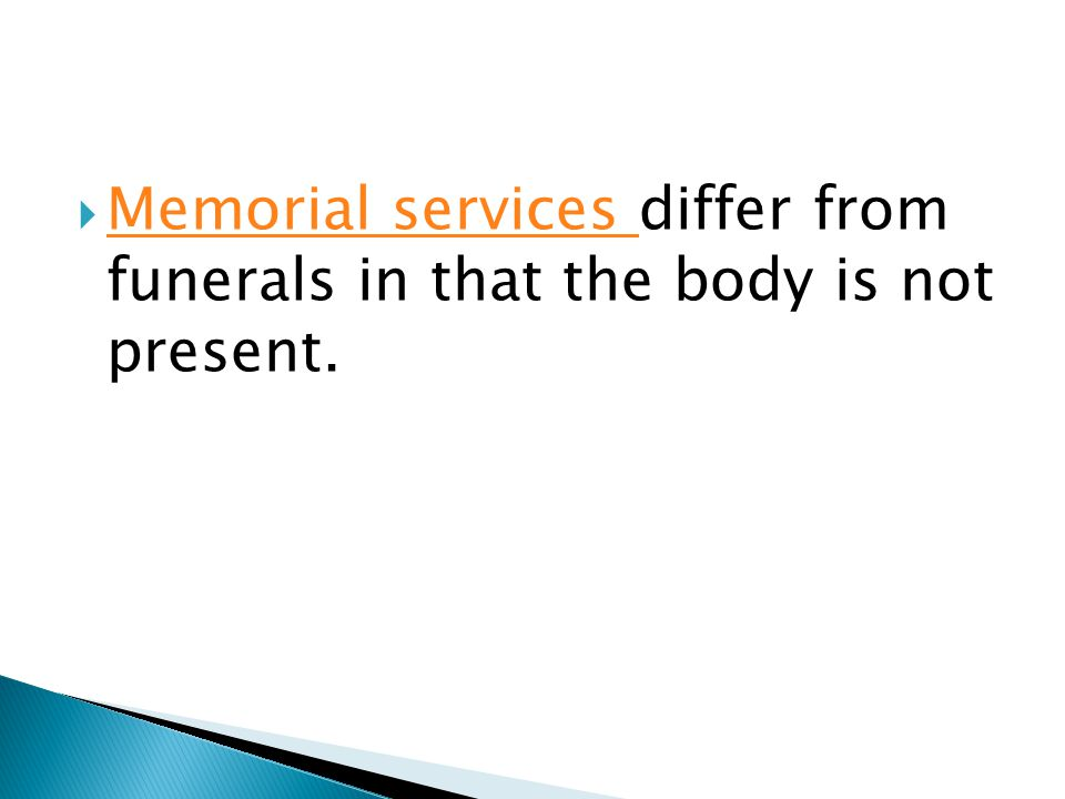  Memorial services differ from funerals in that the body is not present. Memorial services