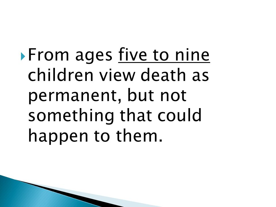  From ages five to nine children view death as permanent, but not something that could happen to them.