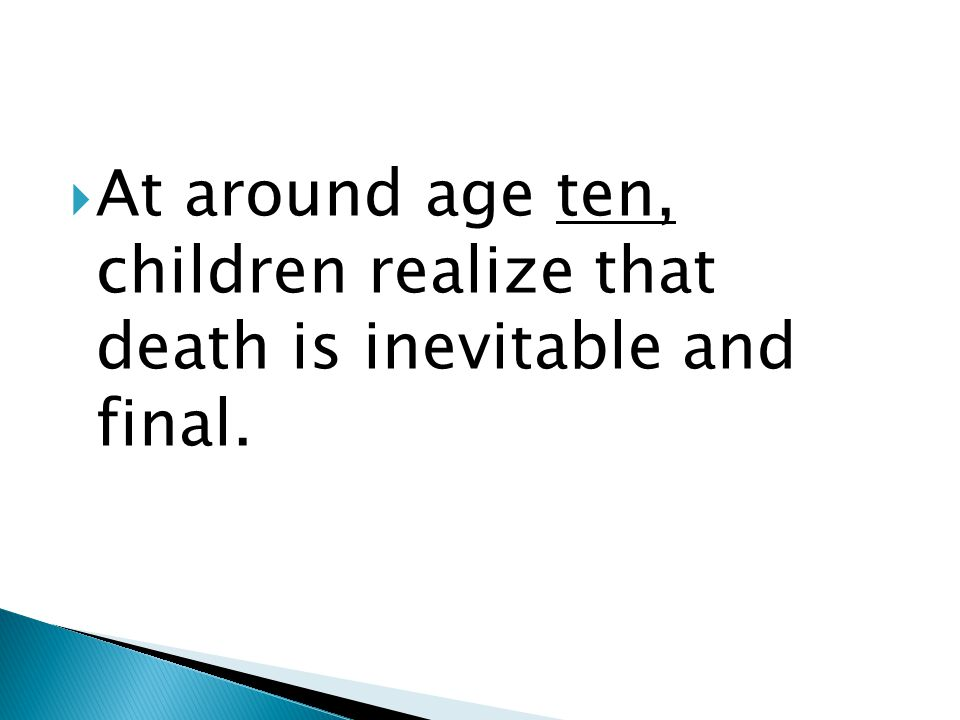  At around age ten, children realize that death is inevitable and final.