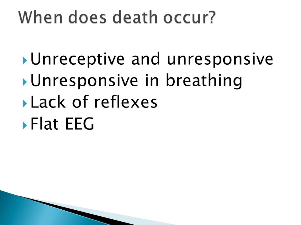  Unreceptive and unresponsive  Unresponsive in breathing  Lack of reflexes  Flat EEG