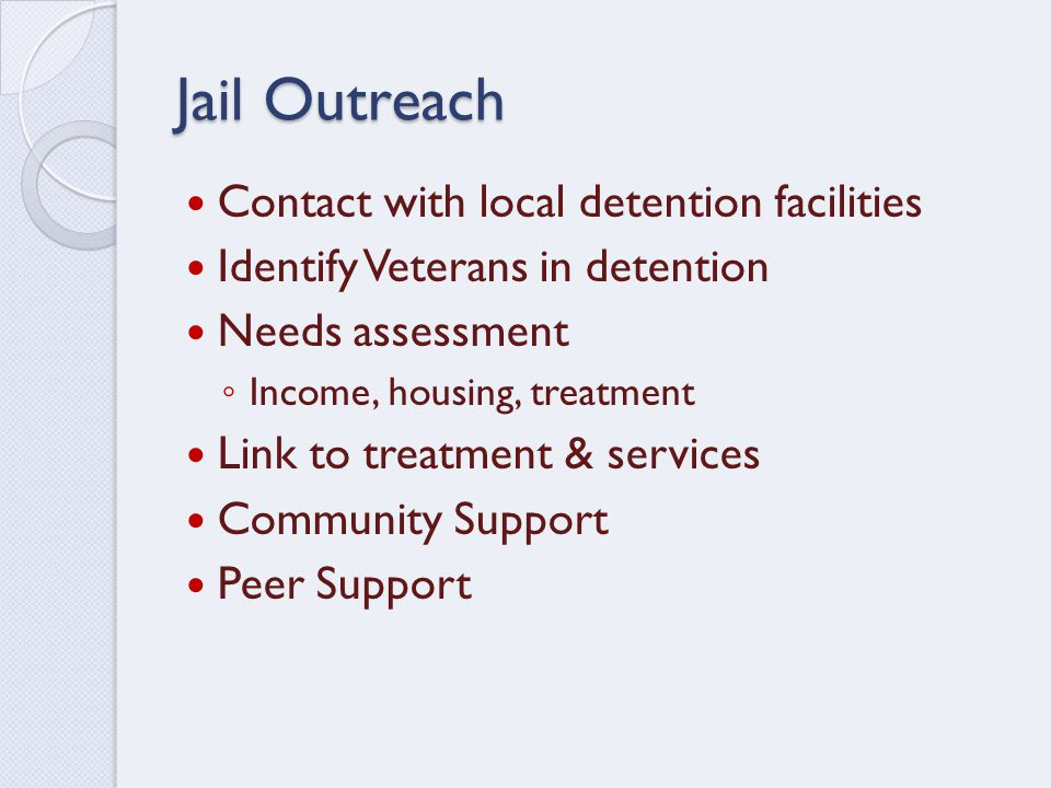 Jail Outreach Contact with local detention facilities Identify Veterans in detention Needs assessment ◦ Income, housing, treatment Link to treatment & services Community Support Peer Support