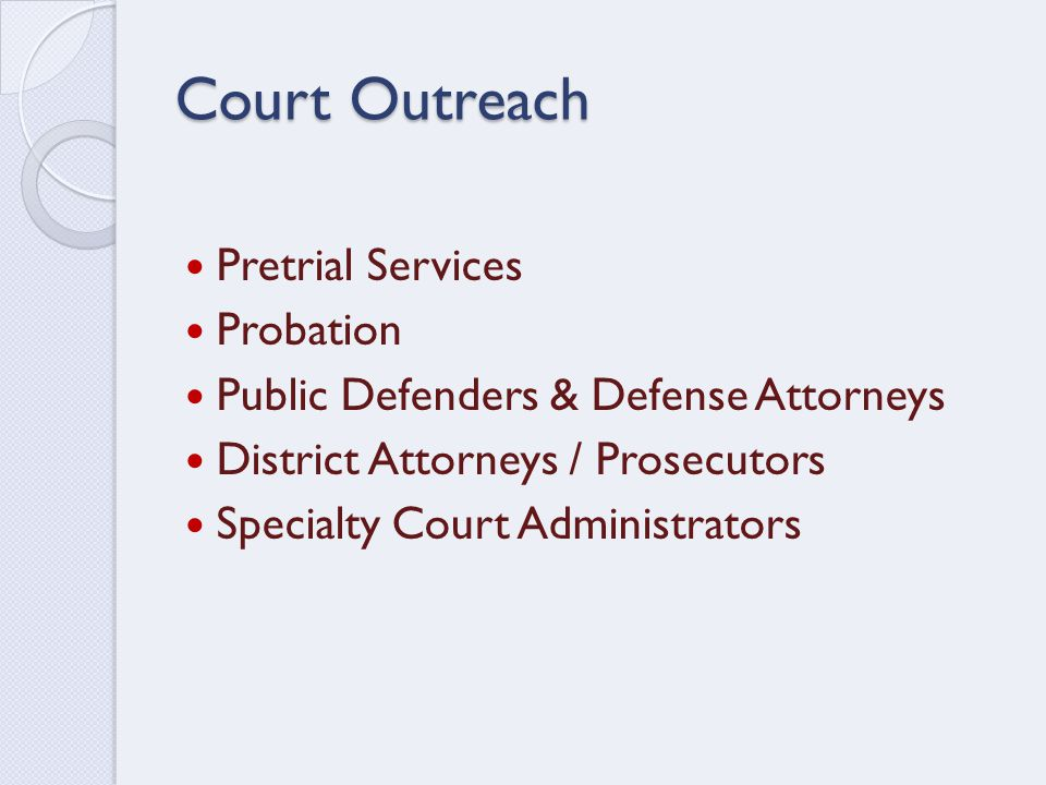 Court Outreach Pretrial Services Probation Public Defenders & Defense Attorneys District Attorneys / Prosecutors Specialty Court Administrators