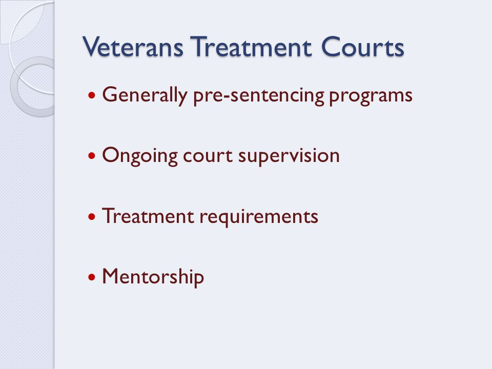 Veterans Treatment Courts Generally pre-sentencing programs Ongoing court supervision Treatment requirements Mentorship