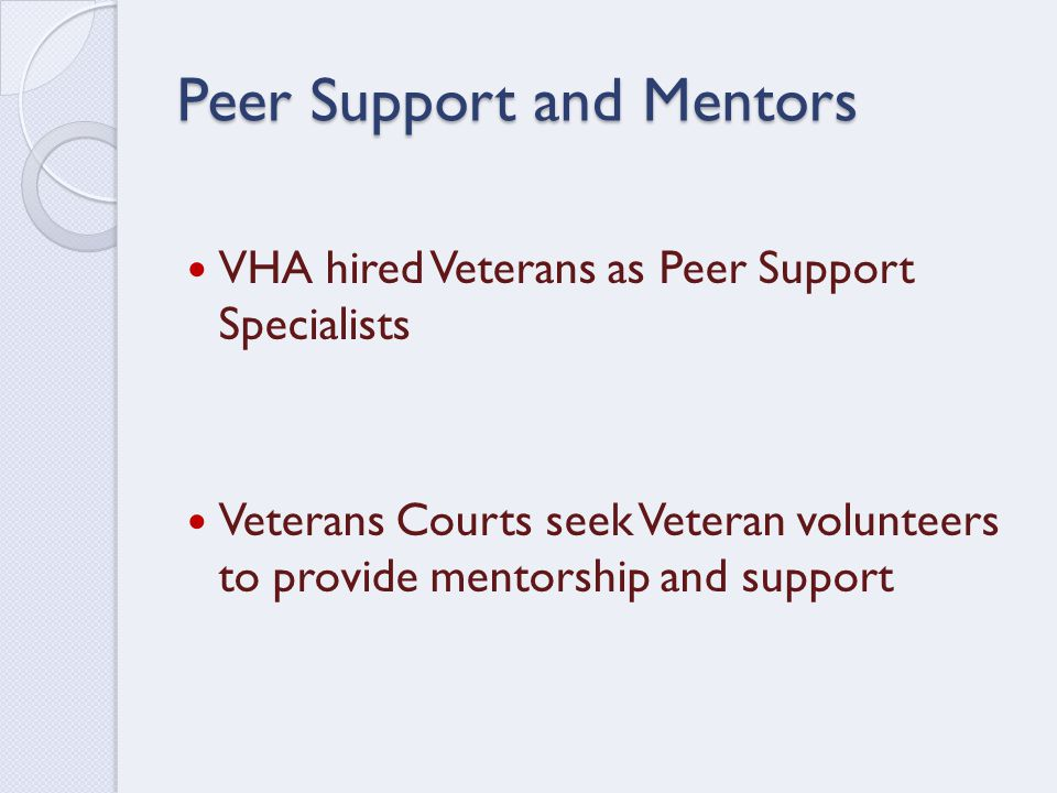 Peer Support and Mentors VHA hired Veterans as Peer Support Specialists Veterans Courts seek Veteran volunteers to provide mentorship and support