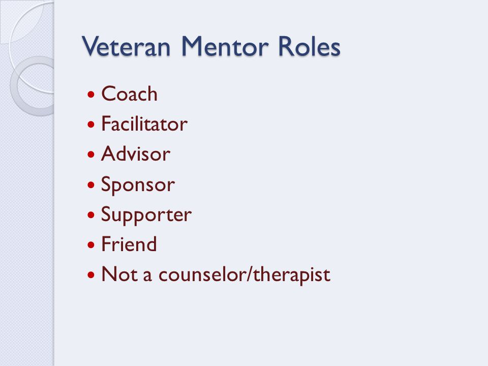 Veteran Mentor Roles Coach Facilitator Advisor Sponsor Supporter Friend Not a counselor/therapist