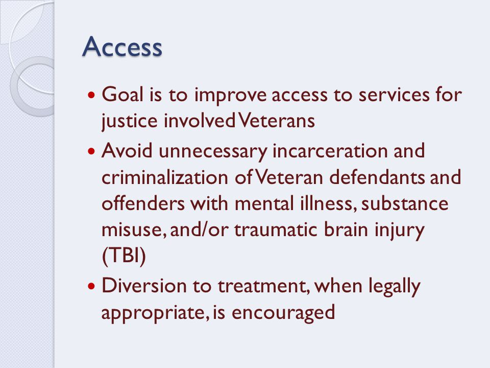 Access Goal is to improve access to services for justice involved Veterans Avoid unnecessary incarceration and criminalization of Veteran defendants and offenders with mental illness, substance misuse, and/or traumatic brain injury (TBI) Diversion to treatment, when legally appropriate, is encouraged