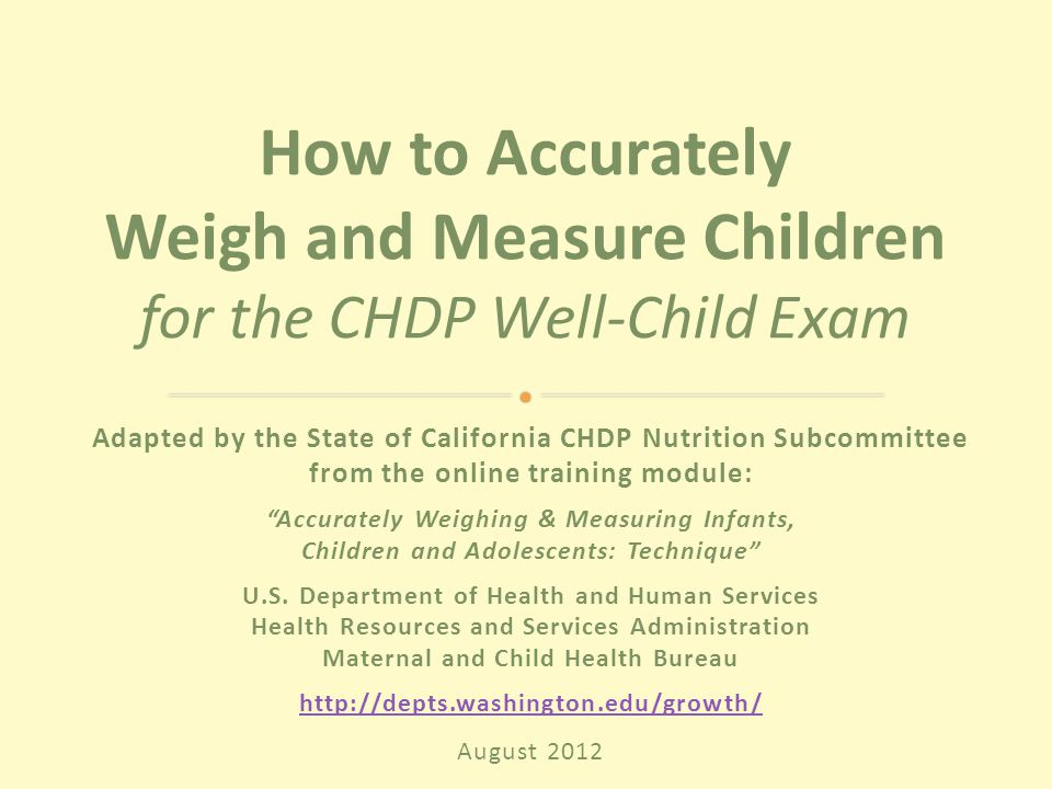 Adapted by the State of California CHDP Nutrition Subcommittee from the online training module: Accurately Weighing & Measuring Infants, Children and Adolescents: Technique U.S.