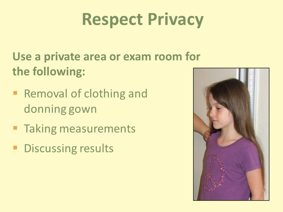 Use a private area or exam room for the following:  Removal of clothing and donning gown  Taking measurements  Discussing results Respect Privacy
