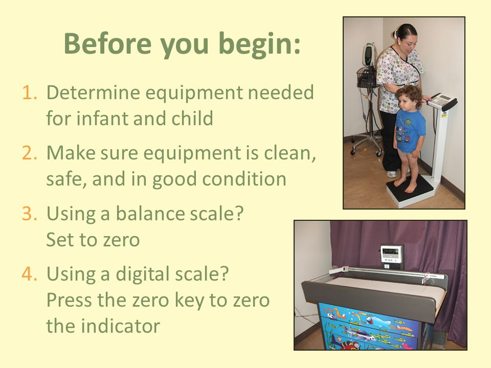 Before you begin: 1.Determine equipment needed for infant and child 2.Make sure equipment is clean, safe, and in good condition 3.Using a balance scale.