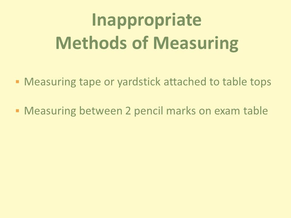  Measuring tape or yardstick attached to table tops  Measuring between 2 pencil marks on exam table Inappropriate Methods of Measuring