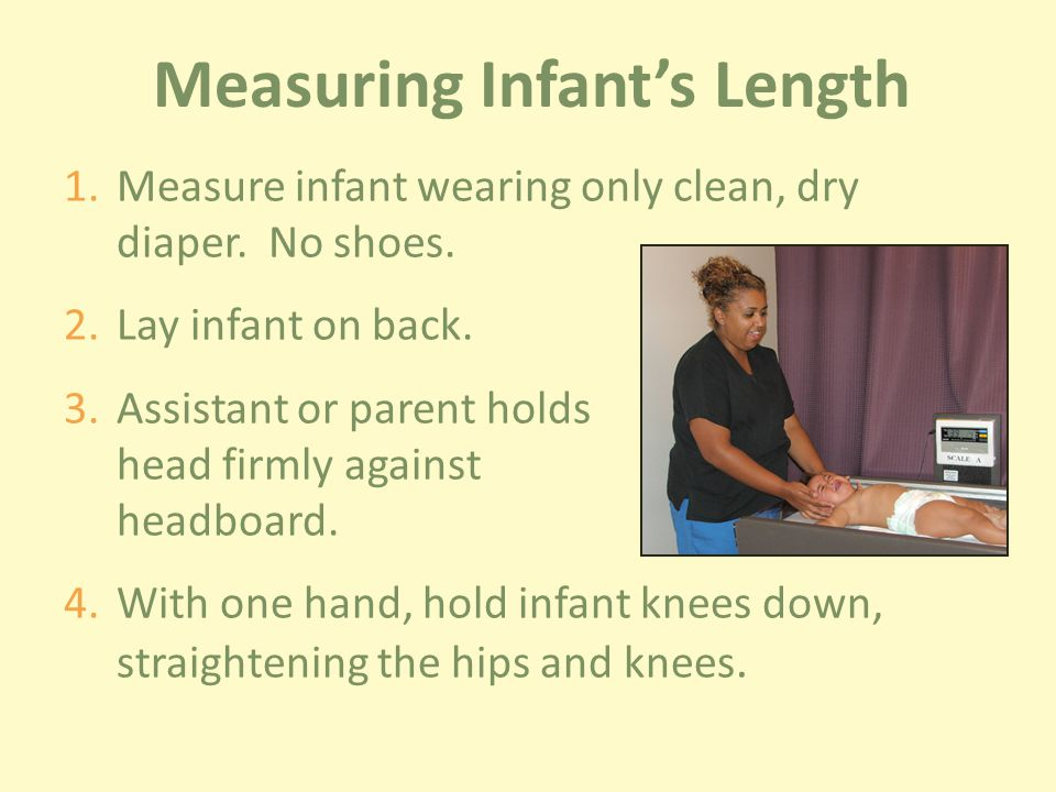 Measuring Infant's Length 1.Measure infant wearing only clean, dry diaper.