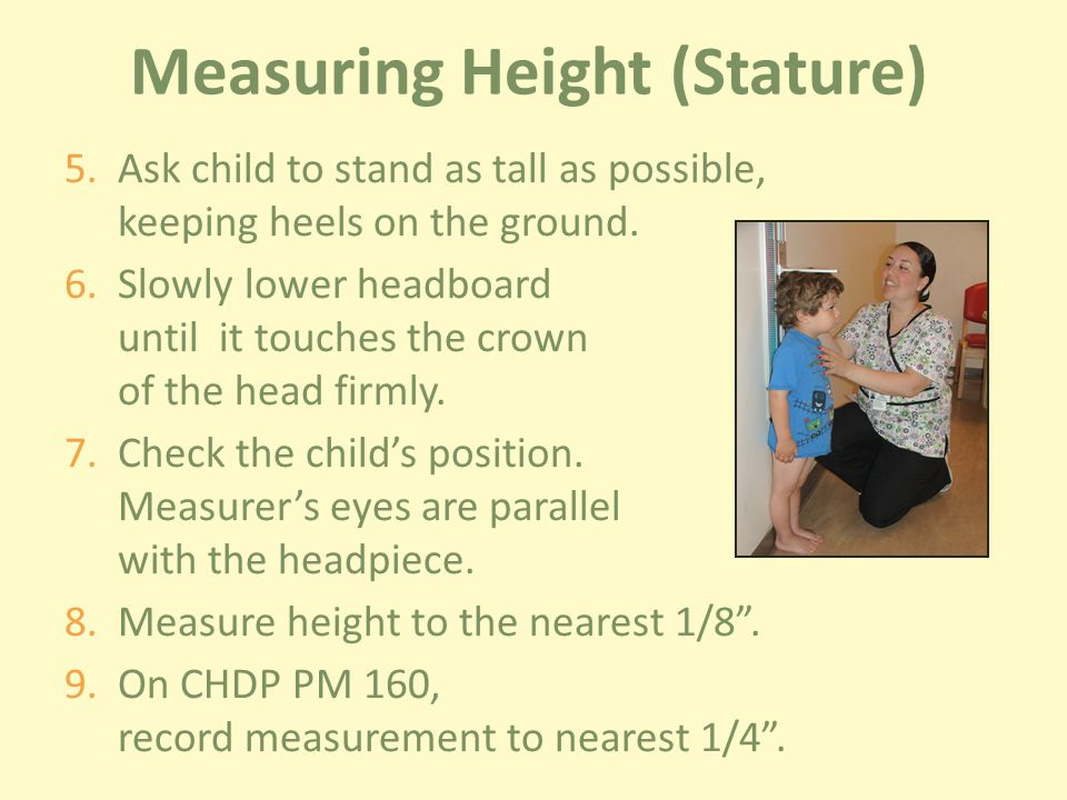 Measuring Height (Stature) 5.Ask child to stand as tall as possible, keeping heels on the ground.
