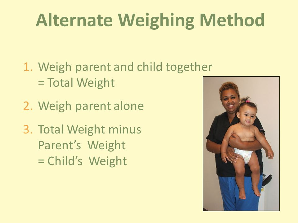 1.Weigh parent and child together = Total Weight 2.Weigh parent alone 3.Total Weight minus Parent's Weight = Child's Weight Alternate Weighing Method