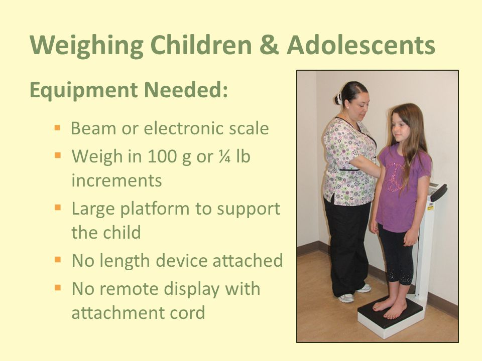 Weighing Children & Adolescents Equipment Needed:  Beam or electronic scale  Weigh in 100 g or ¼ lb increments  Large platform to support the child  No length device attached  No remote display with attachment cord