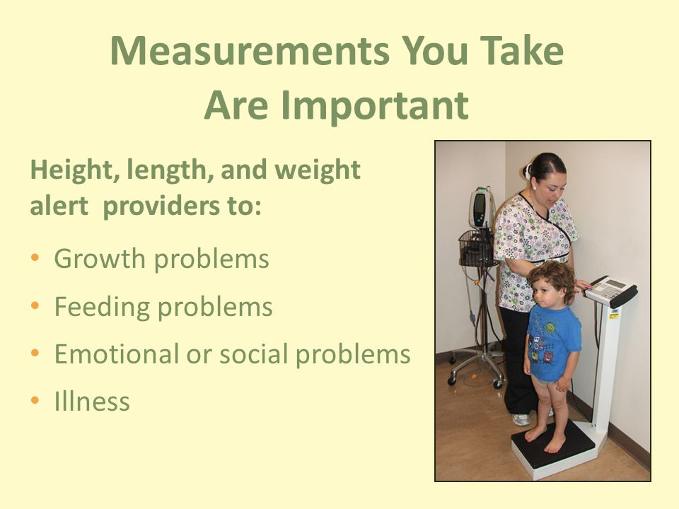 Height, length, and weight alert providers to: Growth problems Feeding problems Emotional or social problems Illness Measurements You Take Are Important