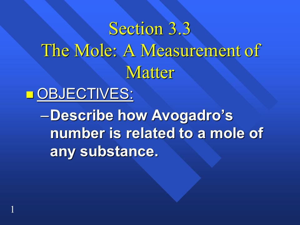 1 Section 3.3 The Mole: A Measurement of Matter n OBJECTIVES: –Describe how Avogadro's number is related to a mole of any substance.