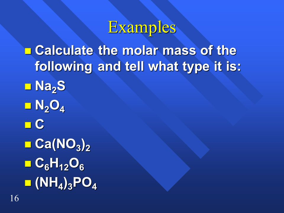 16 Examples n Calculate the molar mass of the following and tell what type it is: n Na 2 S nN2O4nN2O4nN2O4nN2O4 nCnCnCnC n Ca(NO 3 ) 2 n C 6 H 12 O 6 n (NH 4 ) 3 PO 4
