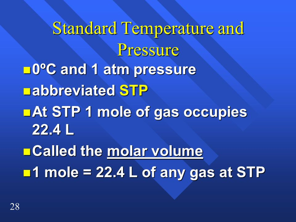 28 Standard Temperature and Pressure n 0ºC and 1 atm pressure n abbreviated STP n At STP 1 mole of gas occupies 22.4 L n Called the molar volume n 1 mole = 22.4 L of any gas at STP