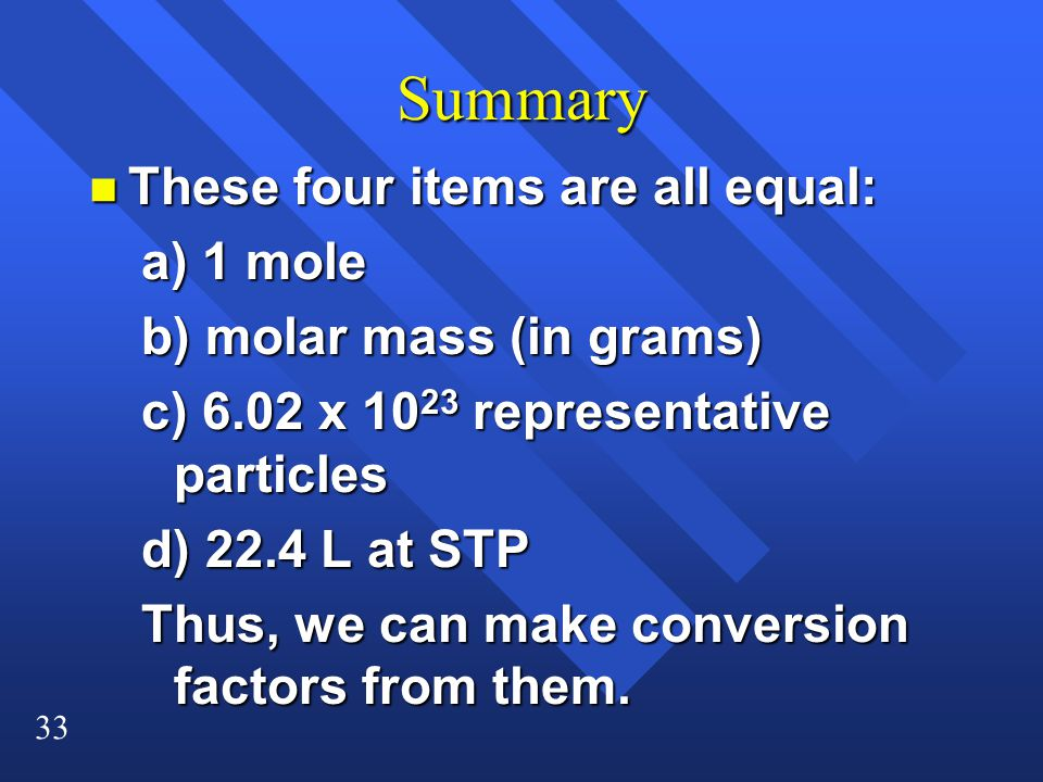 33 Summary n These four items are all equal: a) 1 mole b) molar mass (in grams) c) 6.02 x representative particles d) 22.4 L at STP Thus, we can make conversion factors from them.