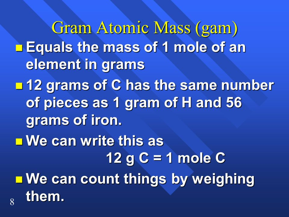 8 Gram Atomic Mass (gam) n Equals the mass of 1 mole of an element in grams n 12 grams of C has the same number of pieces as 1 gram of H and 56 grams of iron.