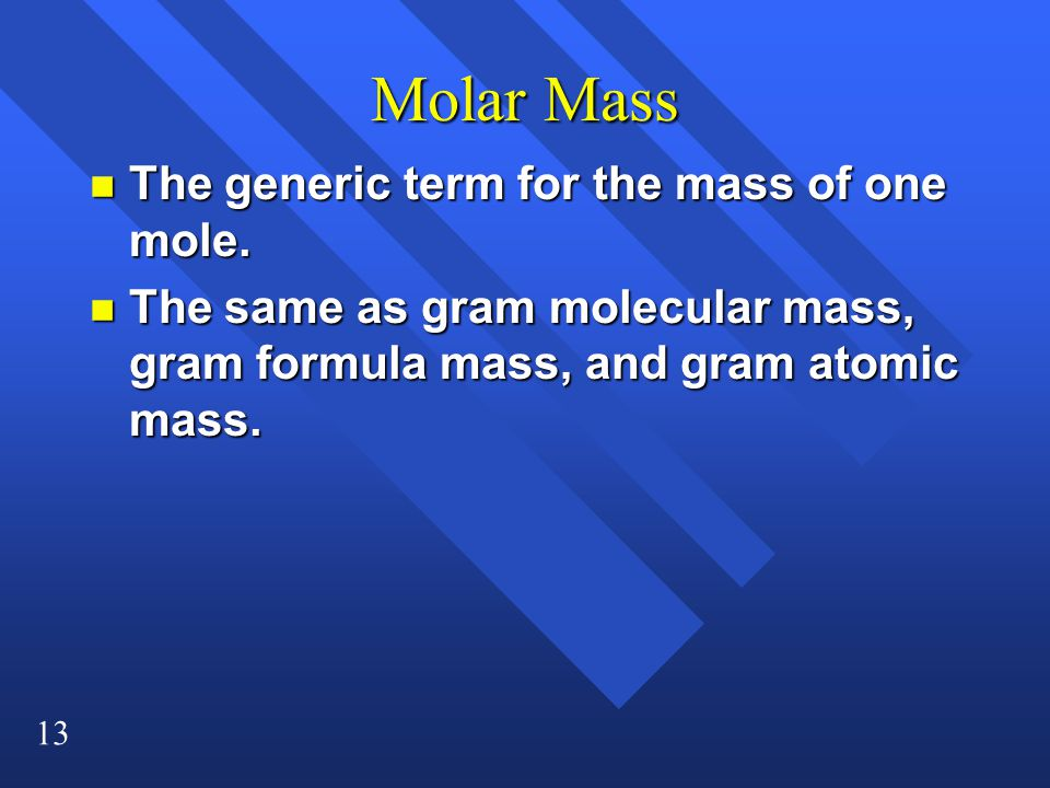 13 Molar Mass n The generic term for the mass of one mole.