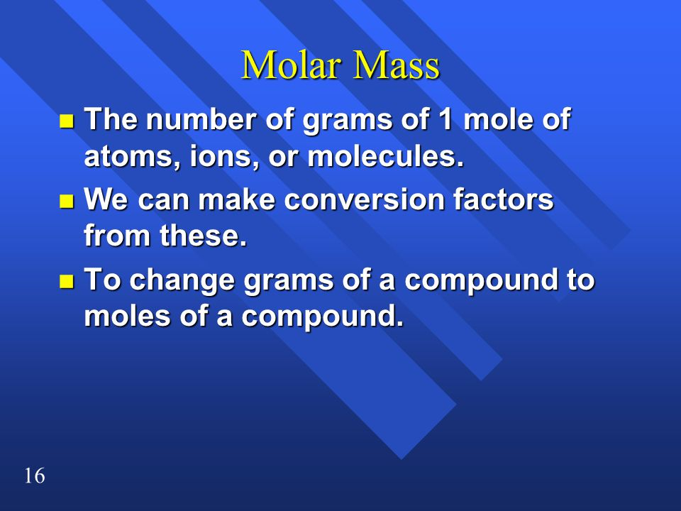 16 Molar Mass n The number of grams of 1 mole of atoms, ions, or molecules.