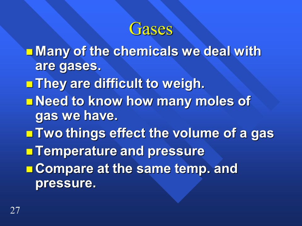 27 Gases n Many of the chemicals we deal with are gases.