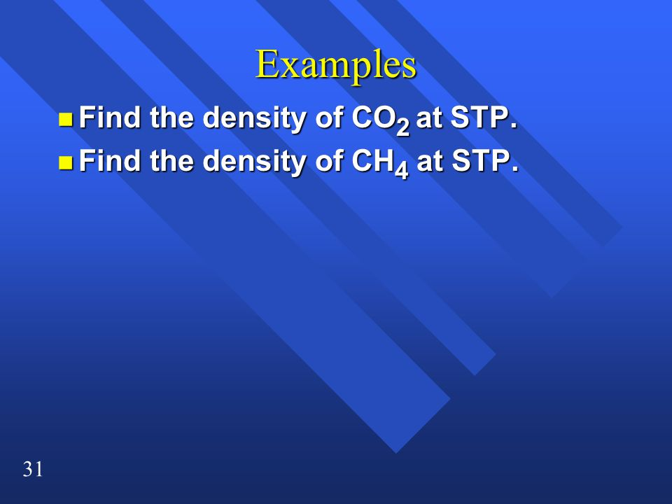 31 Examples n Find the density of CO 2 at STP. n Find the density of CH 4 at STP.