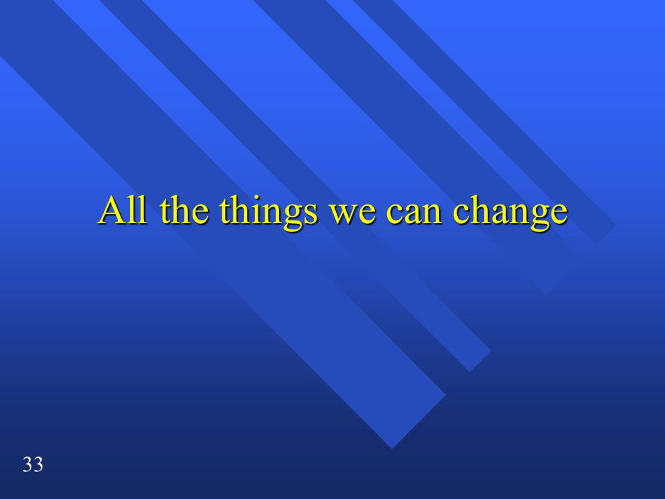 33 All the things we can change