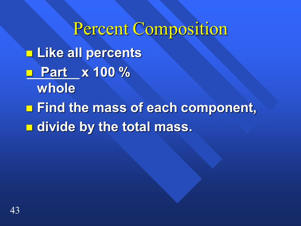 43 Percent Composition n Like all percents n Part x 100 % whole n Find the mass of each component, n divide by the total mass.